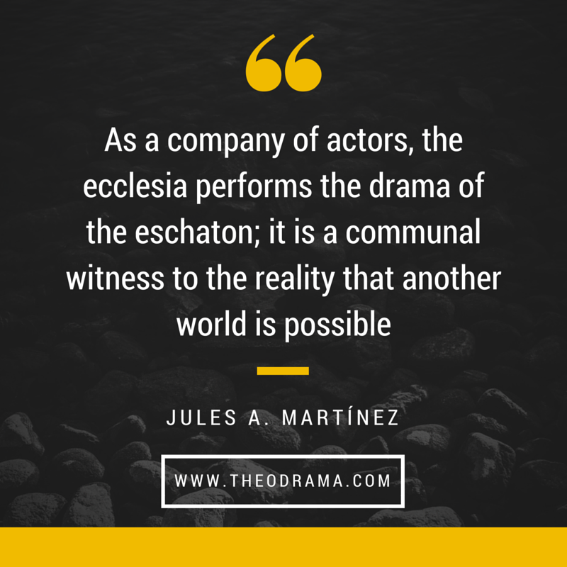 As a company of actors, the ecclesia performs the drama of the eschaton; it is a communal witness to the reality that another world is possible
